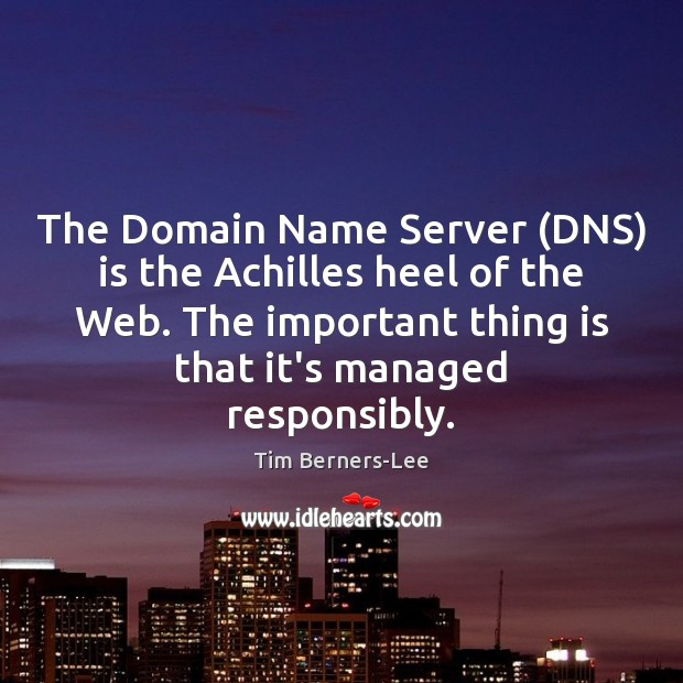 The Domain Name Server (DNS) is the Achilles heel of the Web. Tim Berners-Lee Picture Quote