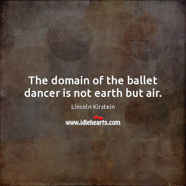 Image, The domain of the ballet dancer is not earth but air.