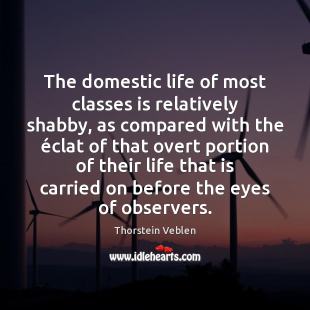 The domestic life of most classes is relatively shabby, as compared with Thorstein Veblen Picture Quote