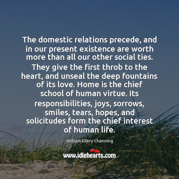 The domestic relations precede, and in our present existence are worth more William Ellery Channing Picture Quote