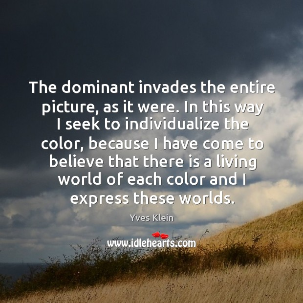 The dominant invades the entire picture, as it were. In this way I seek to individualize the color Image