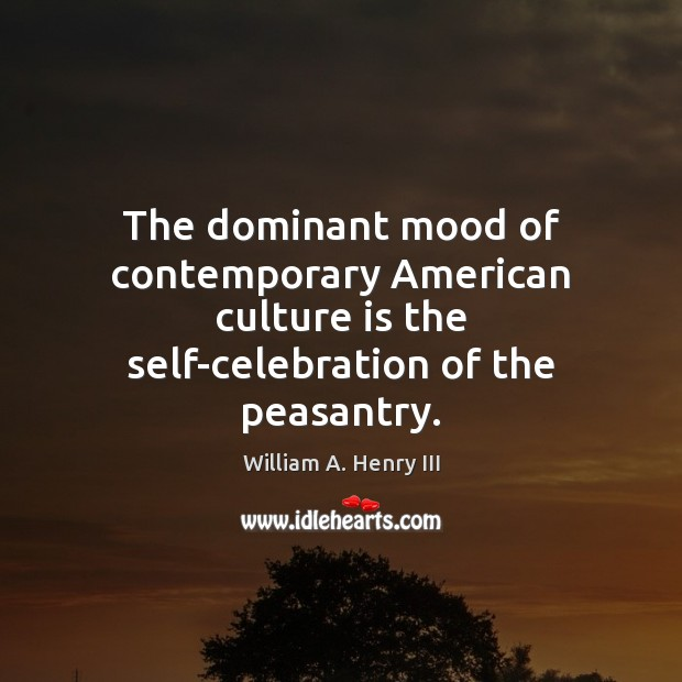 The dominant mood of contemporary American culture is the self-celebration of the William A. Henry III Picture Quote