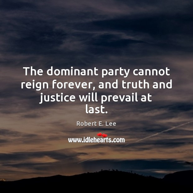 The dominant party cannot reign forever, and truth and justice will prevail at last. Image