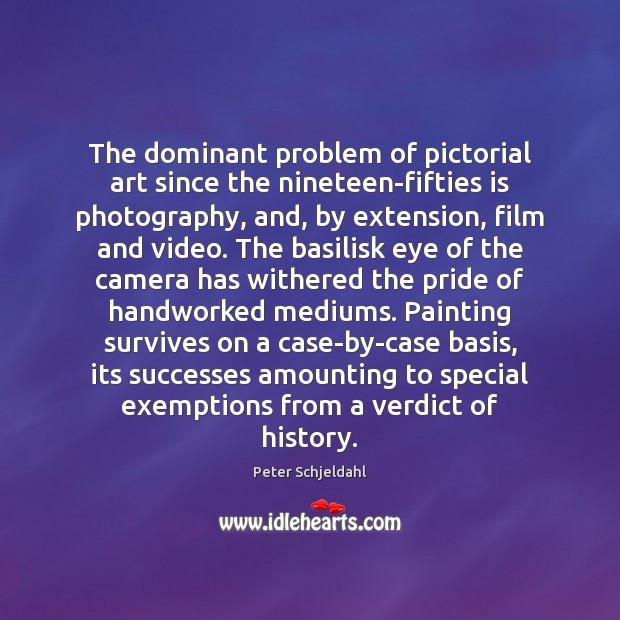 The dominant problem of pictorial art since the nineteen-fifties is photography, and, Peter Schjeldahl Picture Quote