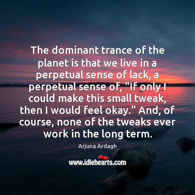 The dominant trance of the planet is that we live in a Image