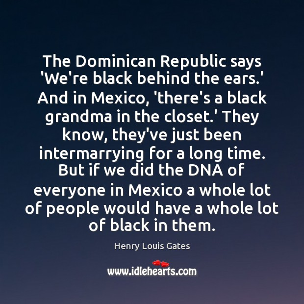 The Dominican Republic says 'We're black behind the ears.' And in Henry Louis Gates Picture Quote