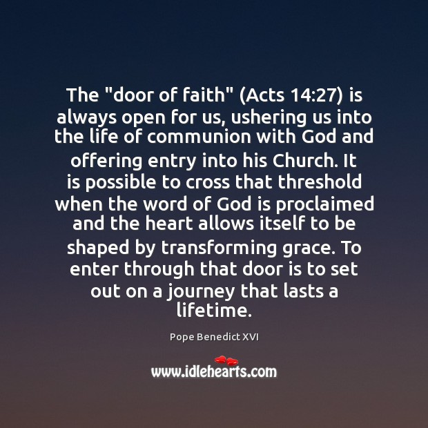 """The """"door of faith"""" (Acts 14:27) is always open for us, ushering us Pope Benedict XVI Picture Quote"""