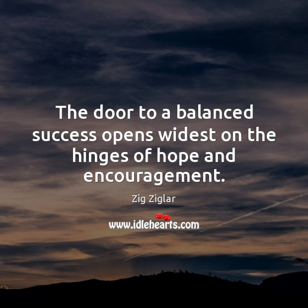 The door to a balanced success opens widest on the hinges of hope and encouragement. Zig Ziglar Picture Quote