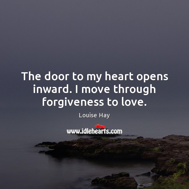 The door to my heart opens inward. I move through forgiveness to love. Louise Hay Picture Quote
