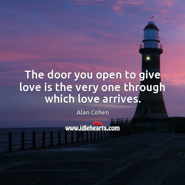 The door you open to give love is the very one through which love arrives. Alan Cohen Picture Quote