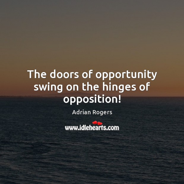 The doors of opportunity swing on the hinges of opposition! Adrian Rogers Picture Quote