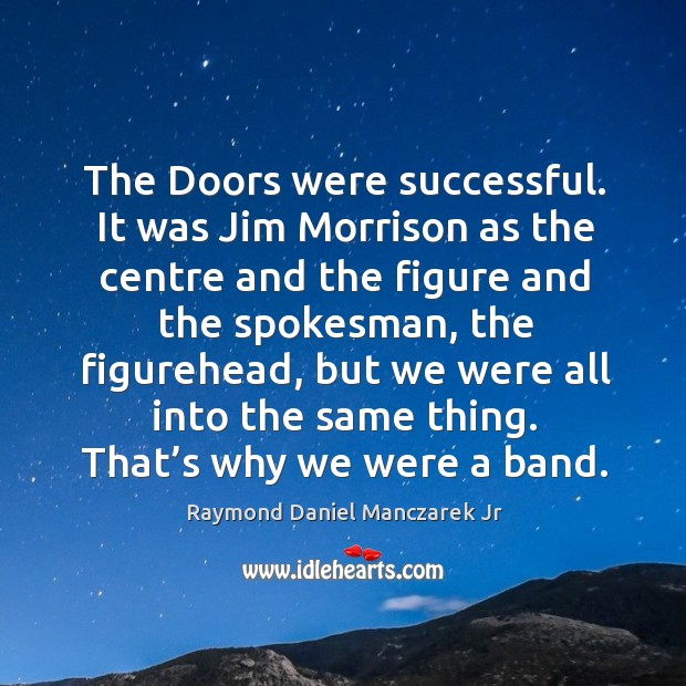 The doors were successful. It was jim morrison as the centre and the figure and the spokesman Image