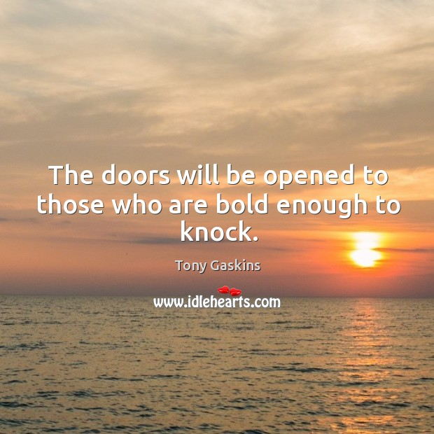 The doors will be opened to those who are bold enough to knock. Tony Gaskins Picture Quote