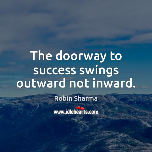 The doorway to success swings outward not inward. Robin Sharma Picture Quote
