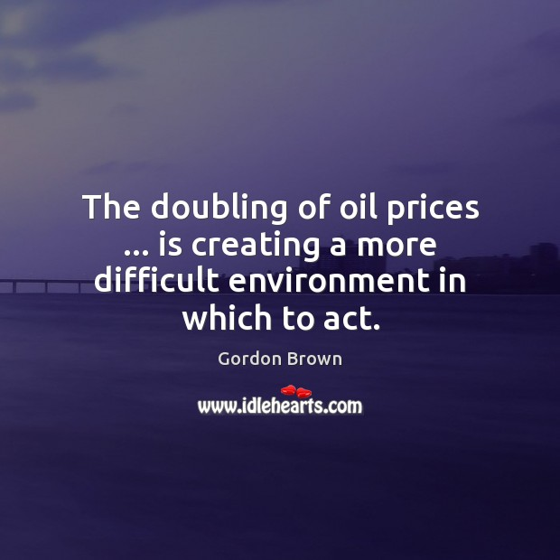 The doubling of oil prices … is creating a more difficult environment in which to act. Image