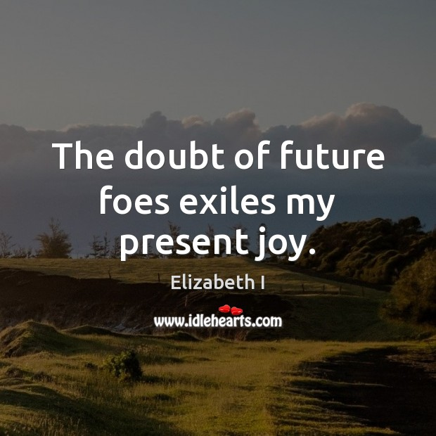 The doubt of future foes exiles my present joy. Elizabeth I Picture Quote