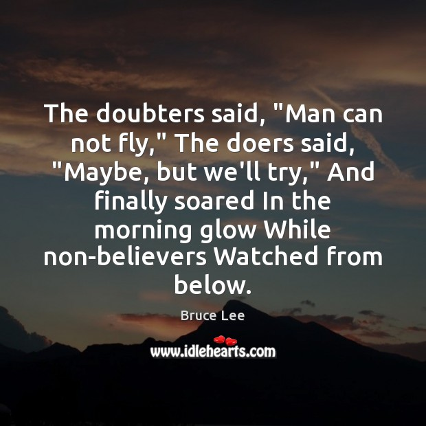 """The doubters said, """"Man can not fly,"""" The doers said, """"Maybe, but Bruce Lee Picture Quote"""