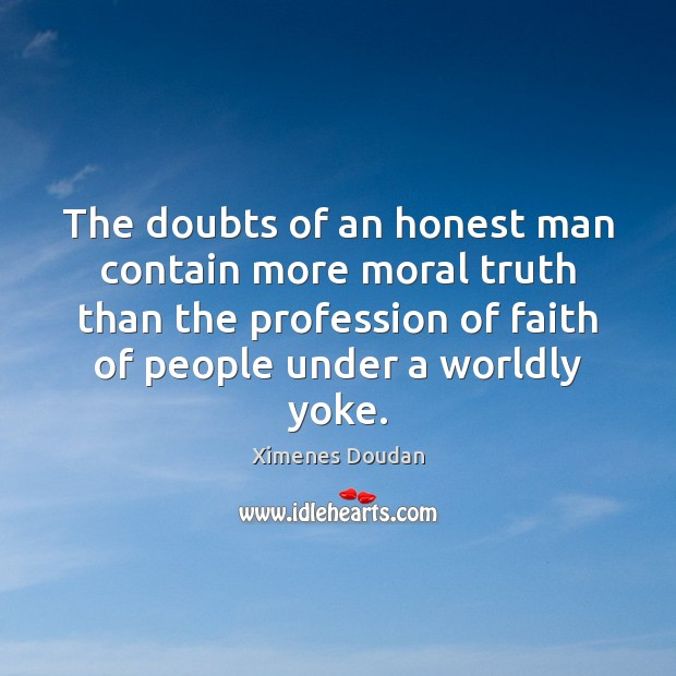 The doubts of an honest man contain more moral truth than the Image