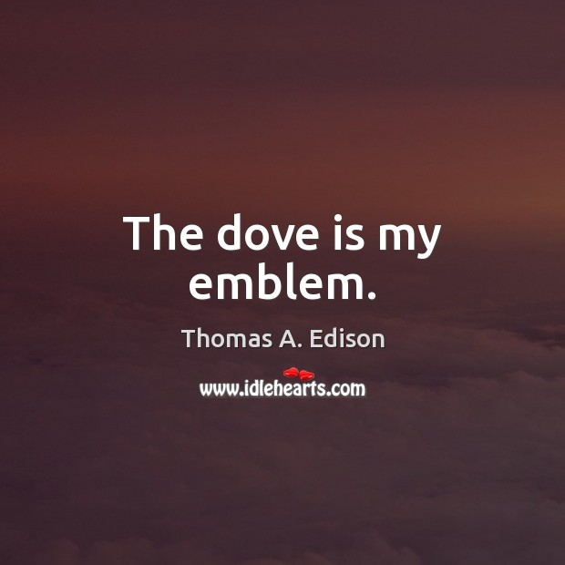 The dove is my emblem. Thomas A. Edison Picture Quote