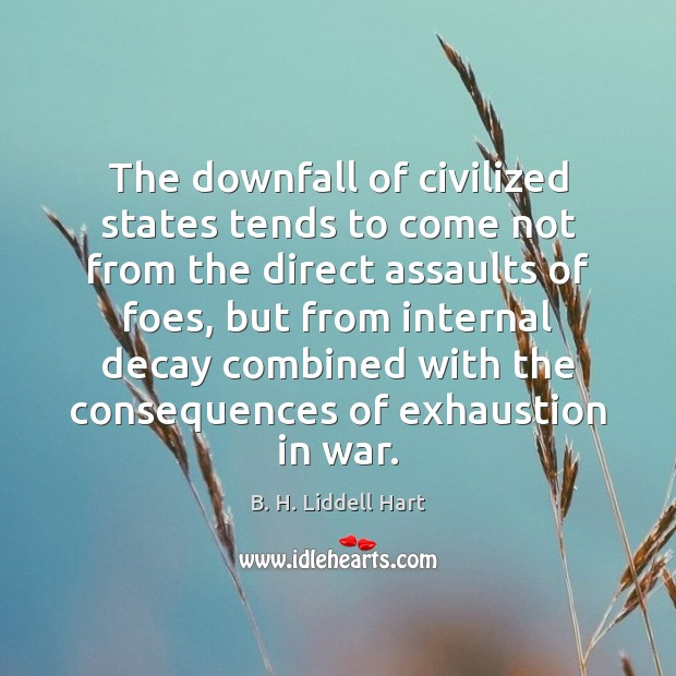 The downfall of civilized states tends to come not from the direct B. H. Liddell Hart Picture Quote