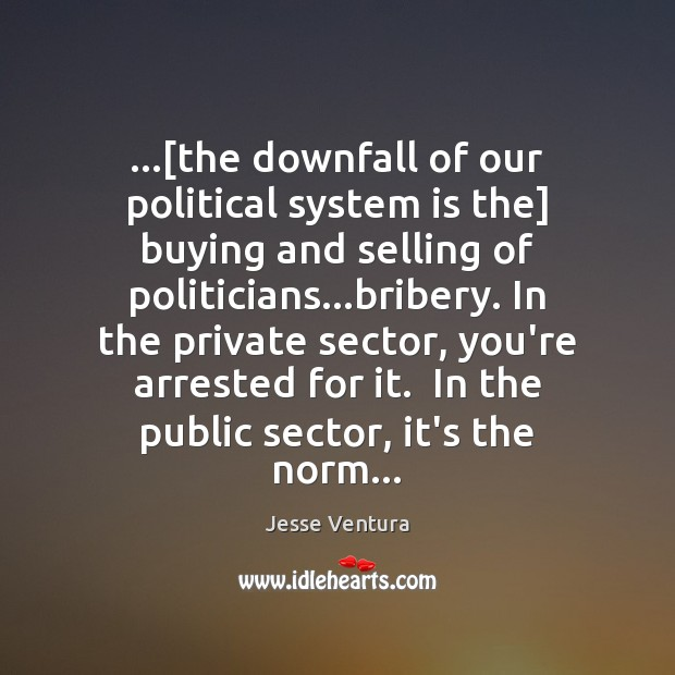 …[the downfall of our political system is the] buying and selling of Jesse Ventura Picture Quote