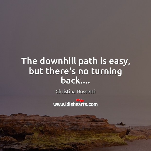The downhill path is easy, but there's no turning back…. Christina Rossetti Picture Quote