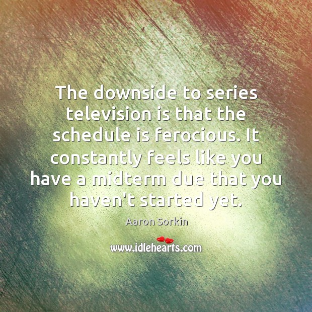 The downside to series television is that the schedule is ferocious. It Television Quotes Image