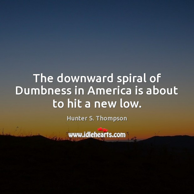 The downward spiral of Dumbness in America is about to hit a new low. Image