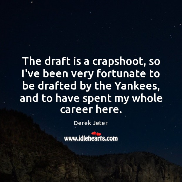 The draft is a crapshoot, so I've been very fortunate to be Derek Jeter Picture Quote
