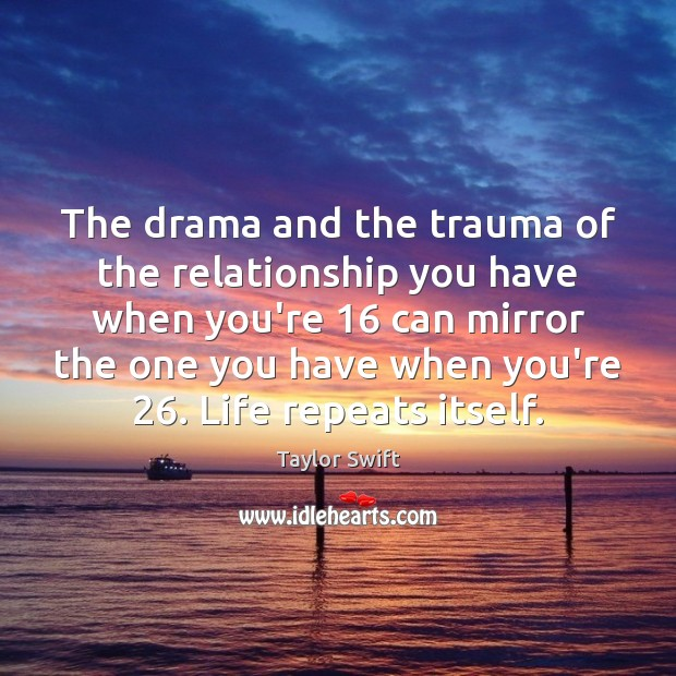 The drama and the trauma of the relationship you have when you're 16 Image