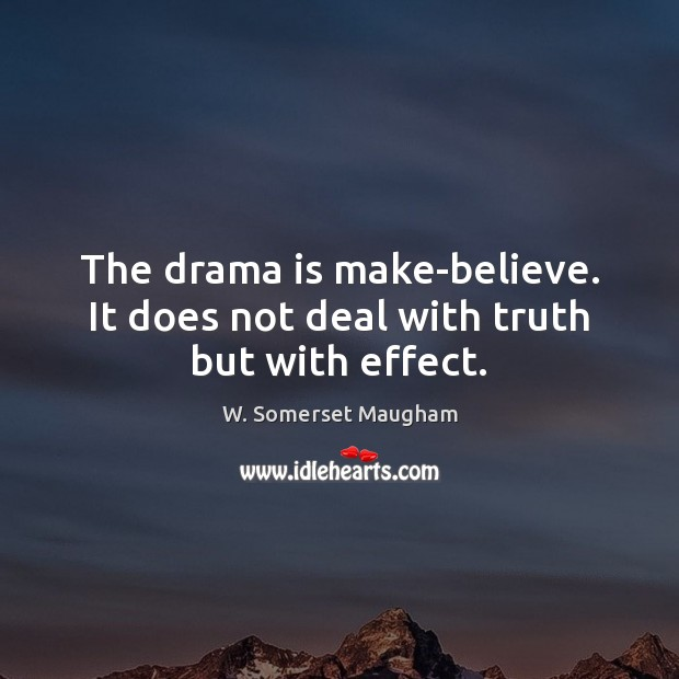 The drama is make-believe. It does not deal with truth but with effect. Image