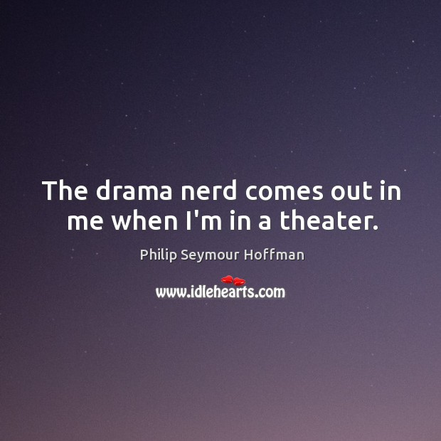 The drama nerd comes out in me when I'm in a theater. Image