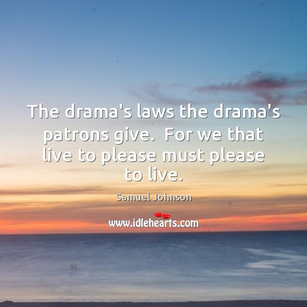 Image, The drama's laws the drama's patrons give.  For we that live to