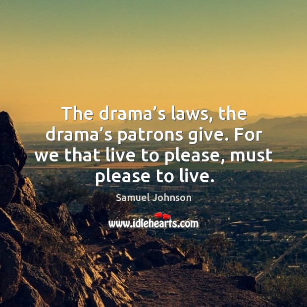 The drama's laws, the drama's patrons give. For we that live to please, must please to live. Image