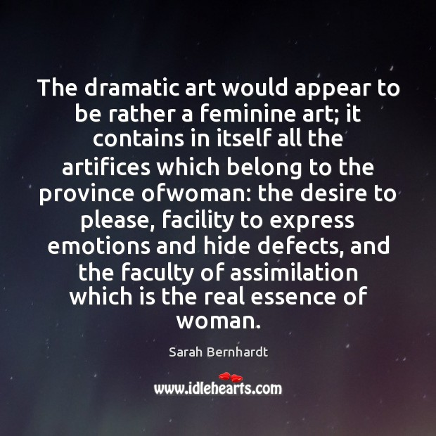 The dramatic art would appear to be rather a feminine art; it Sarah Bernhardt Picture Quote