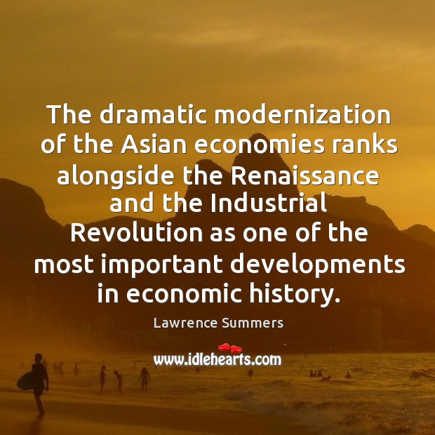 The dramatic modernization of the asian economies ranks alongside the renaissance and Lawrence Summers Picture Quote