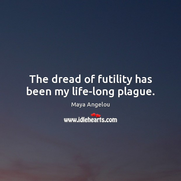 Image, The dread of futility has been my life-long plague.