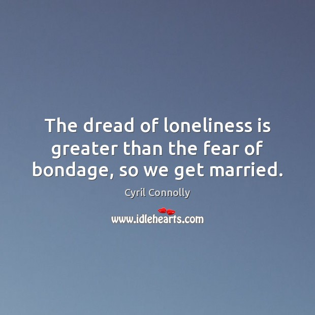 The dread of loneliness is greater than the fear of bondage, so we get married. Loneliness Quotes Image