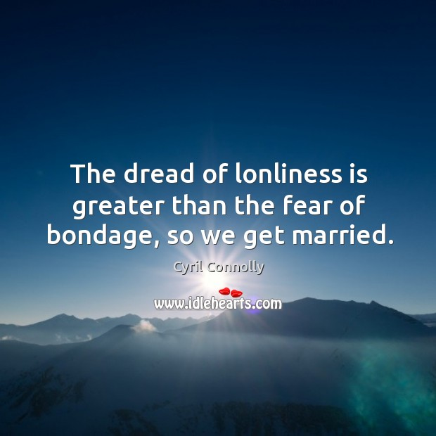 The dread of lonliness is greater than the fear of bondage, so we get married. Image