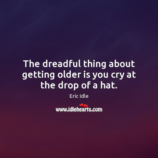 Image, The dreadful thing about getting older is you cry at the drop of a hat.