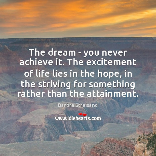 The dream – you never achieve it. The excitement of life lies Image