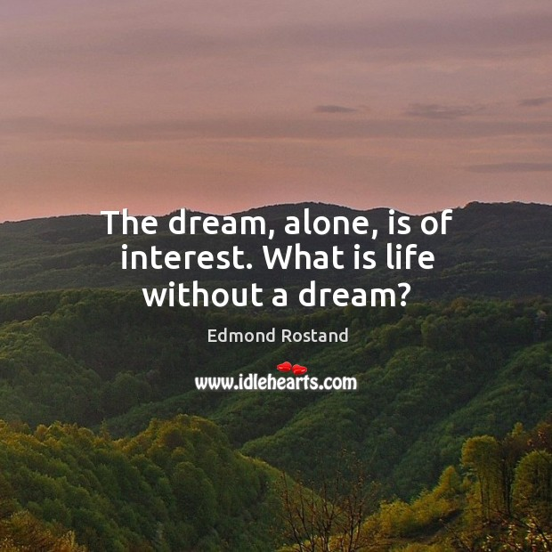 The dream, alone, is of interest. What is life without a dream? Image