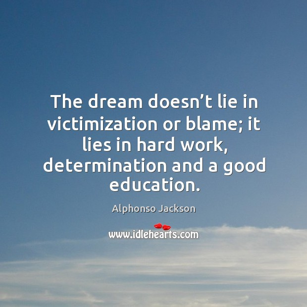 Image, The dream doesn't lie in victimization or blame; it lies in hard work, determination and a good education.