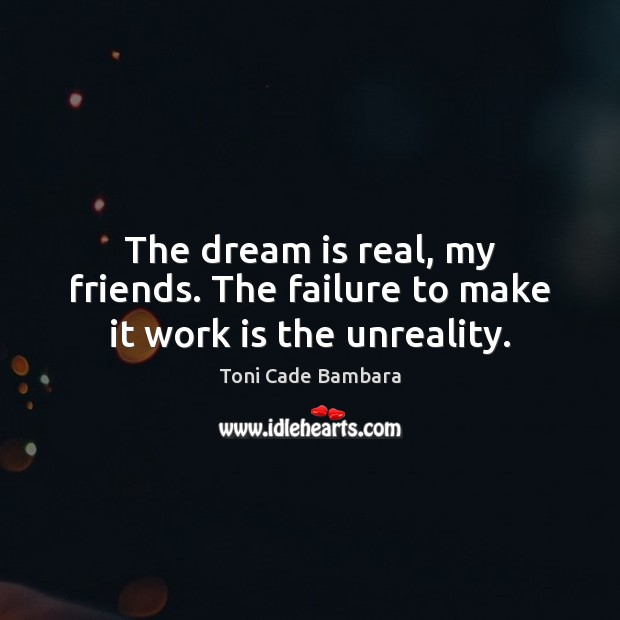 The dream is real, my friends. The failure to make it work is the unreality. Toni Cade Bambara Picture Quote