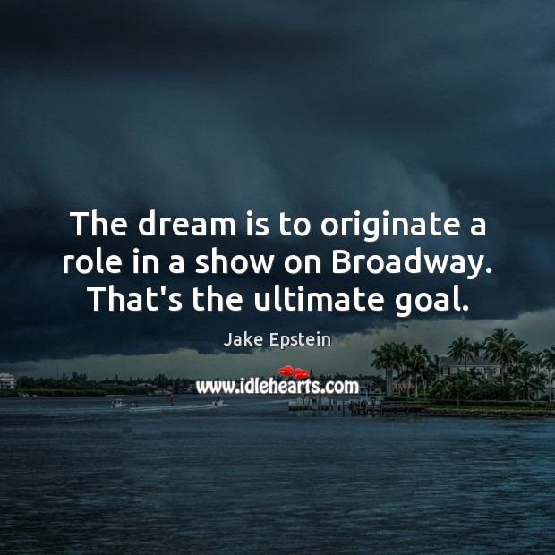 The dream is to originate a role in a show on Broadway. That's the ultimate goal. Image