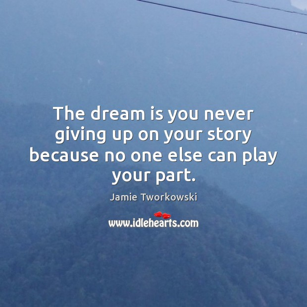 The dream is you never giving up on your story because no one else can play your part. Image