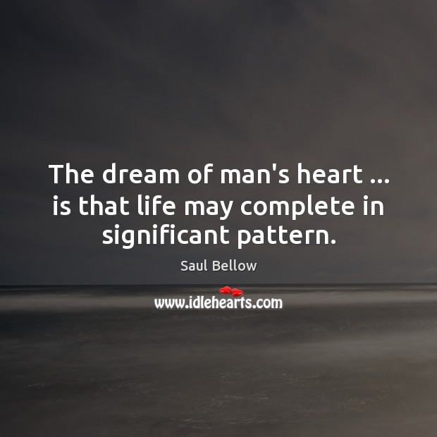 The dream of man's heart … is that life may complete in significant pattern. Saul Bellow Picture Quote