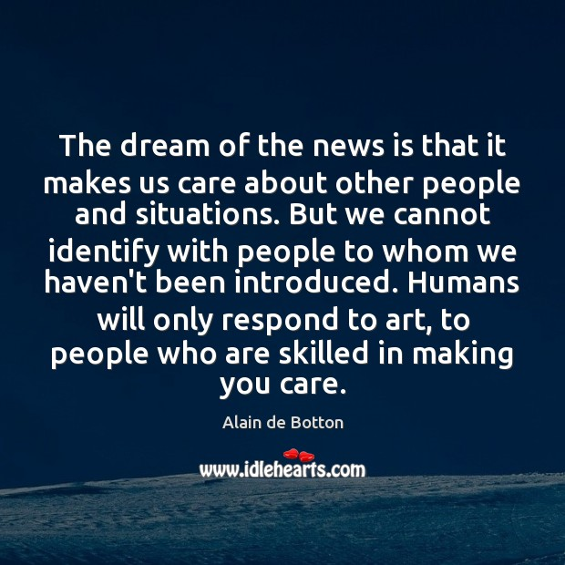 The dream of the news is that it makes us care about Alain de Botton Picture Quote