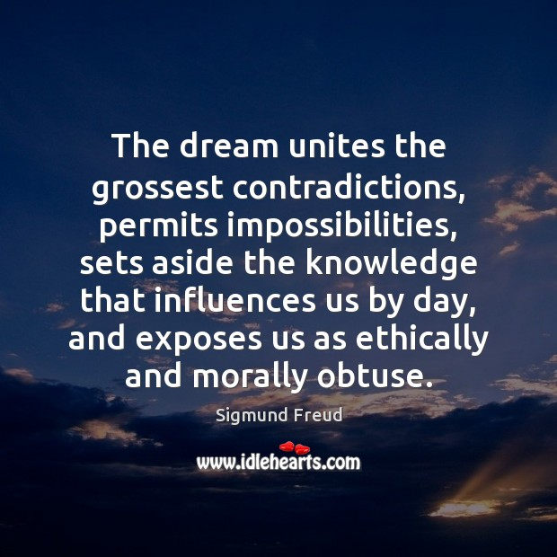 Image, The dream unites the grossest contradictions, permits impossibilities, sets aside the knowledge