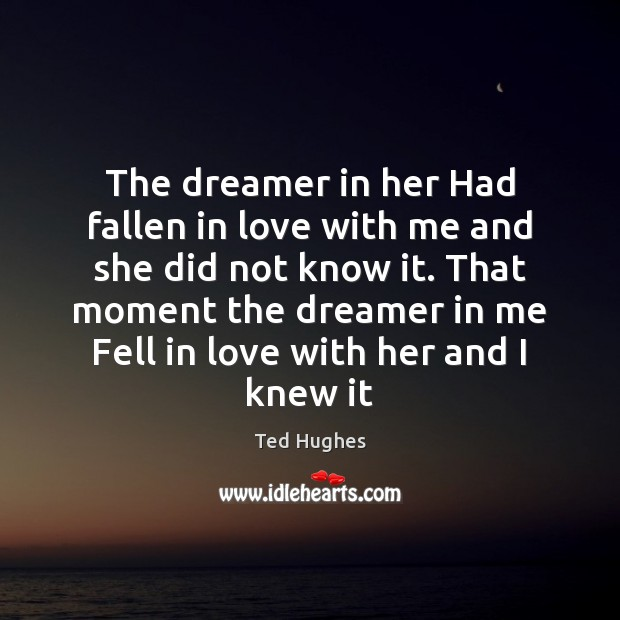 The dreamer in her Had fallen in love with me and she Ted Hughes Picture Quote
